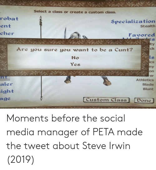 Athletics: Select a class or create a custom class.  robat  ent  cher  Specialization  Stealth  Fasored  ty  Are you sure you want to be a Cunt?  ck  No  Ls  es  ny  on  er  Athletics  Blade  Blunt  aler  ight  age  Custom Class  Done Moments before the social media manager of PETA made the tweet about Steve Irwin (2019)