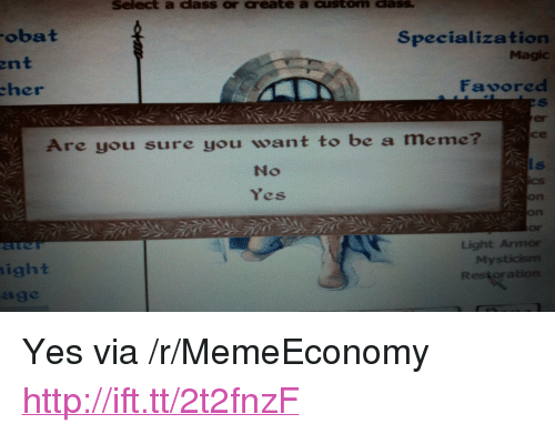 "specialization: Select a dass or create a custom dass  obat  Specialization  Magic  ent  her  Favored  er  се  Are you sure you want to be a meme  No  Yes  on  on  Or  Light Armor  My  ight  age <p>Yes via /r/MemeEconomy <a href=""http://ift.tt/2t2fnzF"">http://ift.tt/2t2fnzF</a></p>"