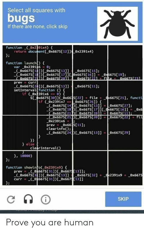 Click, Programmer Humor, and Human: Select all squares with  bugs  If there are none, click skip  function x2391x4)  return docunent[ 0x6675 [ 12]]x2391x4)  function launch)  var 0x2391x6 0;  ( ox6675 [ 1 ] )L0x6675[ 13]] x6675[15];  x6675[1)0x6675[1711x6675[16]]  Ox667512 1i 0x6675[201i  Ox5675[19];  0x66751221 + file 0x66751231  prev= curr  8x6675[241 0x6675[13]] x6675[ 11]  setIntervalfunction )  if 0x2391x6  Sx6675[30]( 0x6615[22] file  0)  x6675[25], functi  if (ex2391x7 0x6675[26])  (0x6675[14DI 0x6675[13]i = L0x6675 [ 27];  0x6675[18]ex6675[17] x6675[161]  Ox6675[21 i 0x6675 20]]  Ox6675121 Ox6675 20]] =0x6675 [22] fil  Ox2391x6  0x6  0x6675[111;  0x66 5[11]  prev  clearinfo);  Ox6675[24D ex6675 [13]]  x6675 [29]  } else  clearInterval)  , 10000)  function showinfo( 0x2391x9) {  prev k6675[31]) [ ex667[13]]:  (0x6675[31)Lex6675[13]] x6675[321  curr (06675 [31 ] ) [_Ox66713]]  x2391x9 0x6675  SKIP Prove you are human