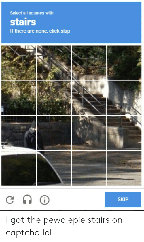 Click, Lol, and Got: Select all squares with  stairs  If there are none, click skip  SKIP I got the pewdiepie stairs on captcha lol