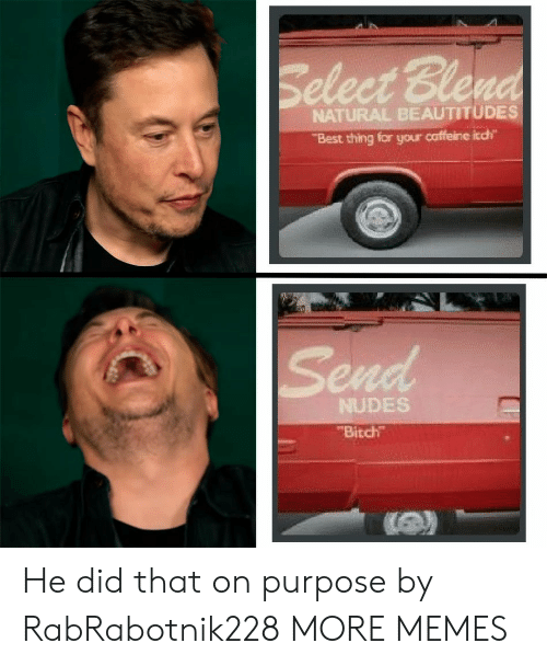 On Purpose: Select Blend  NATURAL BEAUTITUDES  Best thing for your caffeine itch  Send  NUDES  Bitch He did that on purpose by RabRabotnik228 MORE MEMES