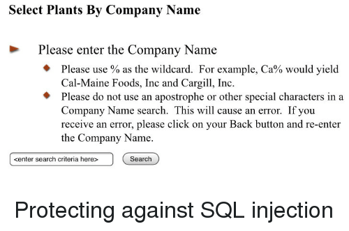 sql: Select Plants By Company Name  Please enter the Company Name  Please use % as the wildcard. For example, Ca% would yield  Cal-Maine Foods, Inc and Cargi, Inc  Please do not use an apostrophe or other special characters in a  Company Name search. This will cause an error. If you  receive an error, please click on your Back button and re-enter  the Company Name.  kenter search criteria here>  Search Protecting against SQL injection