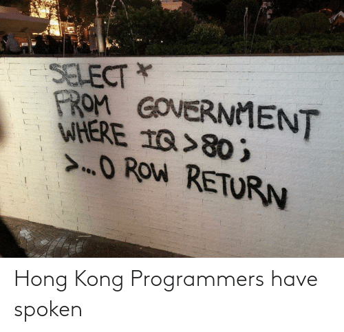 Hong Kong: SELECT *  PROM GOVERNMENT  WHERE 1Q>80 ;  >O ROW RETURN Hong Kong Programmers have spoken