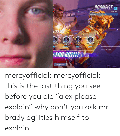 """Twitch Tv: SELECT SKIN  JOIN TEAM CHAT  FOR BATTLE  CHANGE HERO mercyofficial: mercyofficial: this is the last thing you see before you die """"alex please explain"""" why don't you ask mr brady agilities himself to explain"""