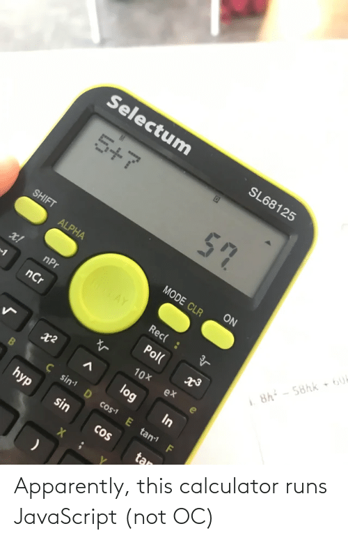 Runs: Selectum  SL68125  5+7  57  SHIFT  ON  ALPHA  MODE CLR  ROTAY  x!  nPr  Rec( :  8h - 58hk 6U  nCr  Pol(  10X  ex  log  In  Ç sin D cos1 E tan F  hyp  sin  CoS  tan Apparently, this calculator runs JavaScript (not OC)