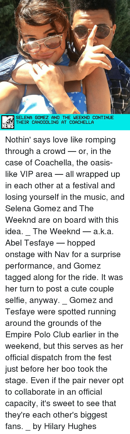 Boo, Club, and Coachella: SELENA GOMEZ AND THE WEEKND CONTINUE  THEIR CANOODLING AT COACHELLA  NEWS Nothin' says love like romping through a crowd — or, in the case of Coachella, the oasis-like VIP area — all wrapped up in each other at a festival and losing yourself in the music, and Selena Gomez and The Weeknd are on board with this idea. _ The Weeknd — a.k.a. Abel Tesfaye — hopped onstage with Nav for a surprise performance, and Gomez tagged along for the ride. It was her turn to post a cute couple selfie, anyway. _ Gomez and Tesfaye were spotted running around the grounds of the Empire Polo Club earlier in the weekend, but this serves as her official dispatch from the fest just before her boo took the stage. Even if the pair never opt to collaborate in an official capacity, it's sweet to see that they're each other's biggest fans. _ by Hilary Hughes