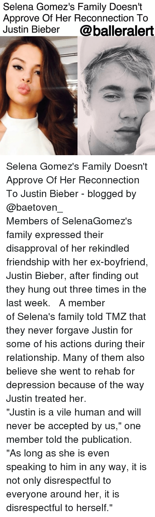 "Family, Justin Bieber, and Memes: Selena Gomez's Family Doesn't  Approve Of Her Reconnection To  Justin Bieber @balleralert Selena Gomez's Family Doesn't Approve Of Her Reconnection To Justin Bieber - blogged by @baetoven_ ⠀⠀⠀⠀⠀⠀⠀ ⠀⠀⠀⠀⠀⠀⠀ Members of SelenaGomez's family expressed their disapproval of her rekindled friendship with her ex-boyfriend, Justin Bieber, after finding out they hung out three times in the last week. ⠀⠀⠀⠀⠀⠀⠀ ⠀⠀⠀⠀⠀⠀⠀ A member of Selena's family told TMZ that they never forgave Justin for some of his actions during their relationship. Many of them also believe she went to rehab for depression because of the way Justin treated her. ⠀⠀⠀⠀⠀⠀⠀ ⠀⠀⠀⠀⠀⠀⠀ ""Justin is a vile human and will never be accepted by us,"" one member told the publication. ""As long as she is even speaking to him in any way, it is not only disrespectful to everyone around her, it is disrespectful to herself."" ⠀⠀⠀⠀⠀⠀⠀"