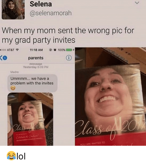 Anaconda, Memes, and Parents: Selena  @selenamorah  When my mom sent the wrong pic for  my grad party invites  ooo AT&T令  11:18 AM  ④O 100%. D  parents  Message  Yesterday 6:09 PM  Madre  Ummmm... we have a  problem with the invites  ebate the  YOU ARE INVITED TO 😂lol