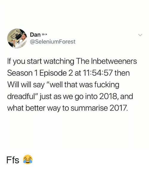"Fucking, Memes, and The Inbetweeners: @SeleniumForest  f you start watching The Inbetweeners  Season 1 Episode 2 at 11:54:57 then  Will will say ""well that was fucking  dreadful"" just as we go into 2018, and  what better way to summarise 2017. Ffs 😂"