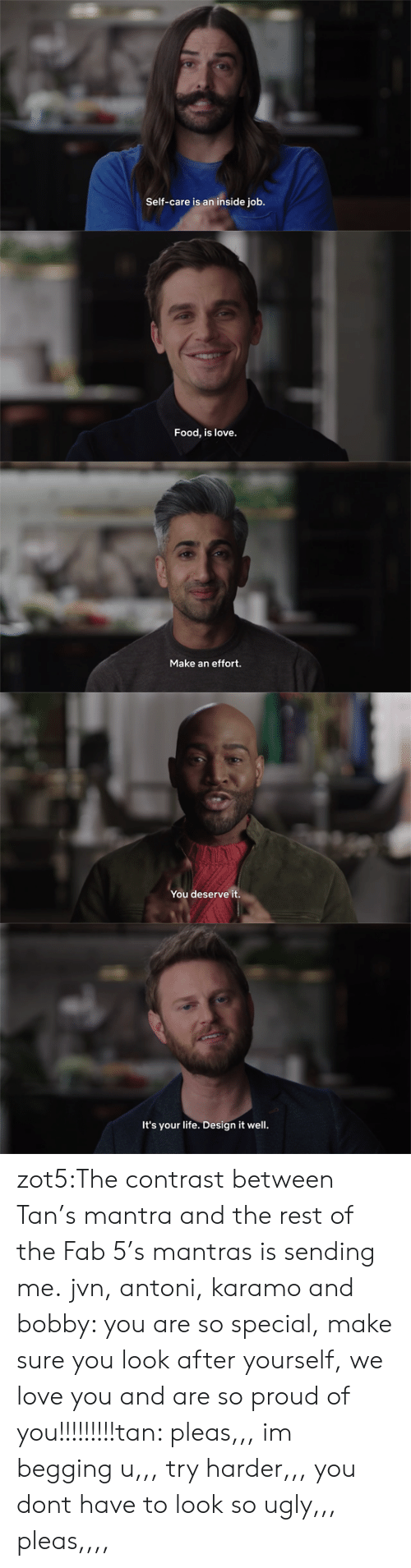fab: Self-care is an inside job.   Food, is love.   Make an effort.   You deserve it.   It's your life. Design it well. zot5:The contrast between Tan's mantra and the rest of the Fab 5's mantras is sending me.  jvn, antoni, karamo and bobby: you are so special, make sure you look after yourself, we love you and are so proud of you!!!!!!!!!tan: pleas,,, im begging u,,, try harder,,, you dont have to look so ugly,,, pleas,,,,