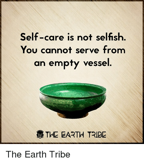 Memes and 🤖: Self-care is not selfish  You cannot serve from  an empty vessel  THE EARTH TRIBE The Earth Tribe