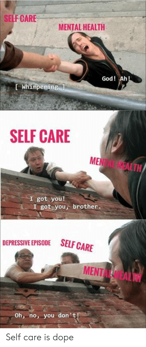 Depressive: SELF CARE  MENTAL HEALTH  God! Ah  L Whimperin  SELF CARE  MENTAL NEALTN  I got you!  I got you, brother.  DEPRESSIVE EPISODE SELFG  MENTAL HEALTH  Oh, no, you don't Self care is dope