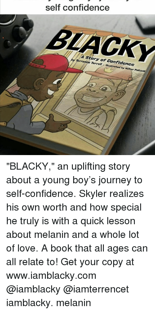 """Terrence: self confidence  y A story of confidence  Terrence Terrell. Malte  Policolli """"BLACKY,"""" an uplifting story about a young boy's journey to self-confidence. Skyler realizes his own worth and how special he truly is with a quick lesson about melanin and a whole lot of love. A book that all ages can all relate to! Get your copy at www.iamblacky.com @iamblacky @iamterrencet iamblacky. melanin"""