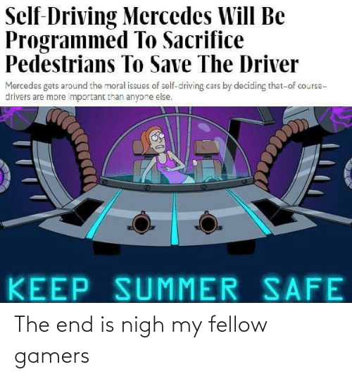 Deciding: Self-Driving Mercedes Will Be  Programmed To Sacrifice  Pedestrians To Save The Driver  Mercedes gets around the moral issues of self-driving cars by deciding that-of course-  drivers are more important than anyone else.  KEEP SUMMER SAFE The end is nigh my fellow gamers