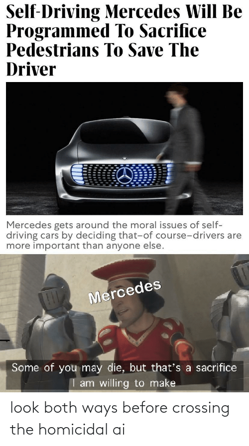 Deciding: Self-Driving Mercedes Will Be  Programmed To Sacrifice  Pedestrians To Save The  Driver  Mercedes gets around the moral issues of self-  driving cars by deciding that-of course-drivers are  more important than anyone else.  Mercedes  Some of you may die, but that's a sacrifice  I am willing to make look both ways before crossing the homicidal ai
