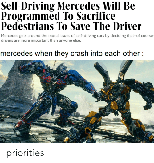 Deciding: Self-Driving Mercedes Will Be  Programmed To Sacrifice  Pedestrians To Save The Driver  Mercedes gets around the moral issues of self-driving cars by deciding that-of course-  drivers are more important than anyone else.  mercedes when they crash into each other : priorities