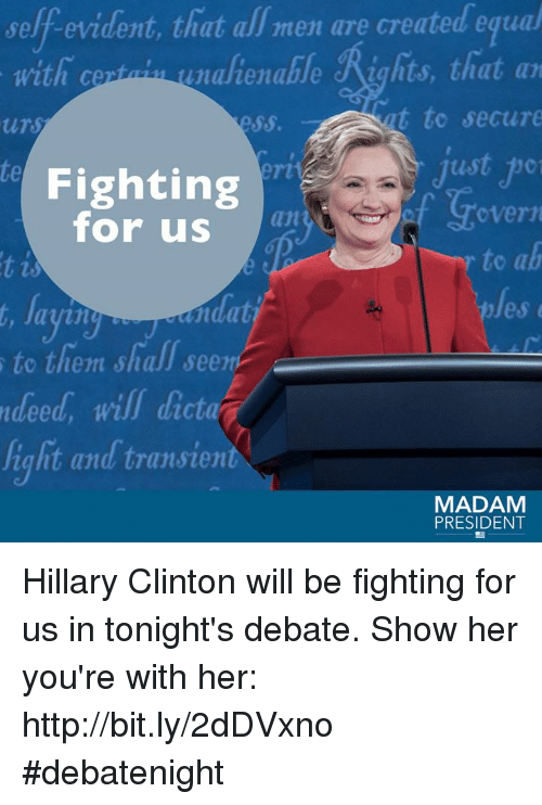 debate: self evident, that men are created equal  that with ce  unalienable Rights, that an  t to secure  ttr  just  Fighting  overn  for us  to ab  les  ayin  to them shall seen  ndeed, will dicta  ight and transient  MADAM  PRESIDENT Hillary Clinton will be fighting for us in tonight's debate. Show her you're with her: http://bit.ly/2dDVxno #debatenight