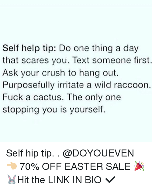 Crush, Easter, and Gym: Self help tip: Do one thing a day  that scares you. Text someone first.  Ask your crush to hang out.  Purposefully irritate a wild raccoon.  Fuck a cactus. The only one  stopping you is yourself. Self hip tip. . @DOYOUEVEN 👈🏼 70% OFF EASTER SALE 🎉🐰Hit the LINK IN BIO ✔️