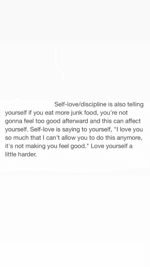 "i love you so much: Self-love/discipline is also telling  yourself if you eat more junk food, you're not  gonna feel too good afterward and this can affect  yourself. Self-love is saying to yourself, ""I love you  so much that I can't allow you to do this anymore,  it's not making you feel good."" Love yourself a  little harder."
