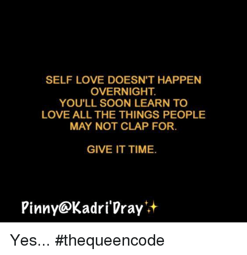 Memes, Soon..., and All The: SELF LOVE DOESN'T HAPPEN  OVERNIGHT  YOU'LL SOON LEARN TO  LOVE ALL THE THINGS PEOPLE  MAY NOT CLAP FOR.  GIVE IT TIME.  Pinny Kadri Vray Yes... #thequeencode