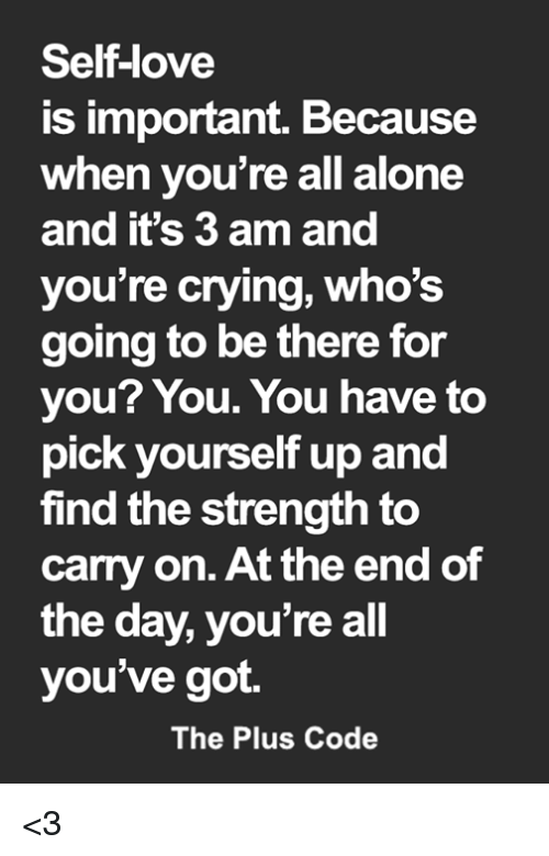 Being Alone, Crying, and Love: Self-love  is important. Because  when you're all alone  and it's 3 am and  you're crying, who's  going to be there for  you? You. You have to  pick yourself up and  find the strength to  carry on. At the end of  the day, you're all  you've got.  The Plus Code <3