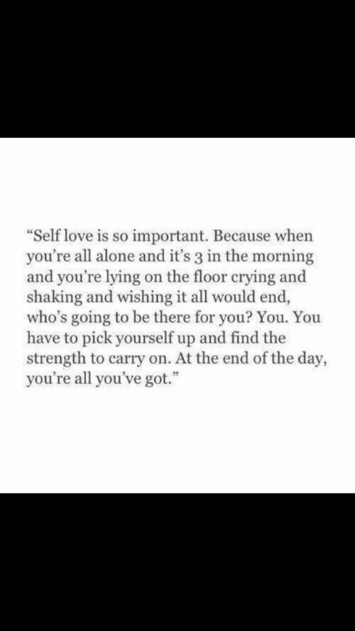 """end of the day: """"Self love is so important. Because when  you're all alone and it's 3 in the morning  and you're lying on the floor crying and  shaking and wishing it all would end,  who's going to be there for you? You. You  have to pick yourself up and find the  strength to carry on. At the end of the day,  you're all you've got."""""""