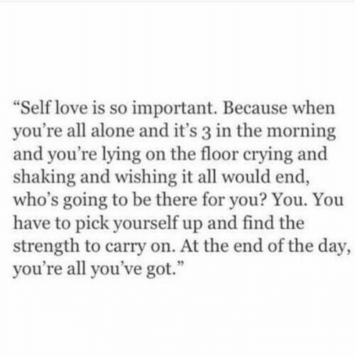 """end of the day: Self love is so important. Because when  you're all alone and it's 3 in the morning  and you're lying on the floor crying and  shaking and wishing it all would end,  who's going to be there for you? You. You  have to pick yourself up and find the  strength to carry on. At the end of the day,  you're all you've got."""""""