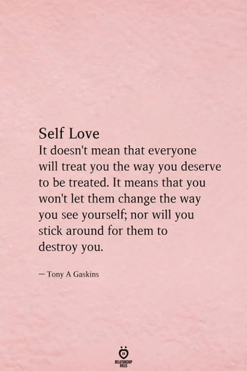 self love: Self Love  It doesn't mean that everyone  will treat you the way you deserve  to be treated. It means that you  won't let them change the way  you see yourself; nor will you  stick around for them to  destroy you.  - Tony A Gaskins  RELATIONSHIP  ES