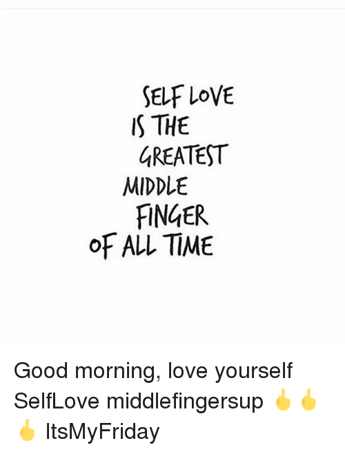 self love s the greatest middle finger of all time 25267791 self love s the greatest middle finger of all time good morning