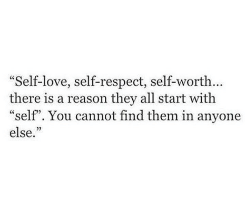 "Self Worth: Self-love, self-respect, self-worth...  there is a reason they all start with  ""self"". You cannot find them in anyone  else.""  03"