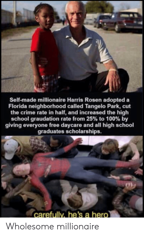 Daycare: Self-made millionaire Harris Rosen adopted a  Florida neighborhood called Tangelo Park, cut  the crime rate in half, and increased the high  school graudation rate from 25% to 100 % by  giving everyone free daycare and all high schoo  graduates scholarships.  carefully, he's a hero Wholesome millionaire