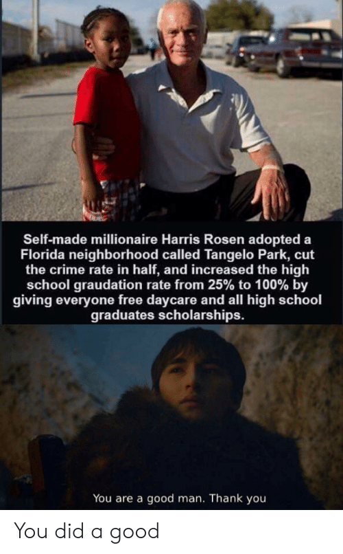 Daycare: Self-made millionaire Harris Rosen adopted a  Florida neighborhood called Tangelo Park, cut  the crime rate in half, and increased the high  school graudation rate from 25% to 100 % by  giving everyone free daycare and all high school  graduates scholarships.  You are a good man. Thank you You did a good