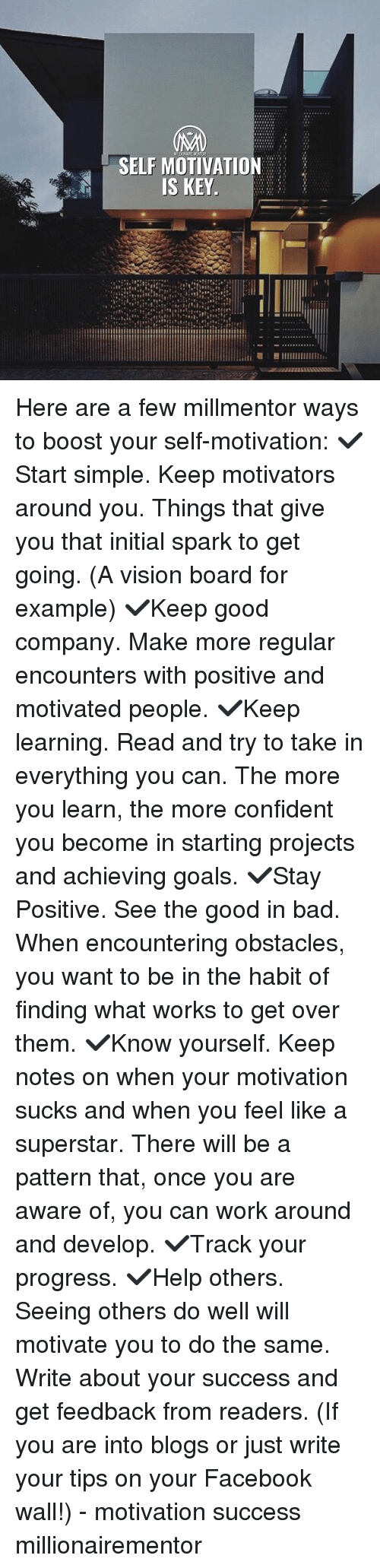 Bad, Facebook, and Goals: SELF MOTIVATION  S KEY Here are a few millmentor ways to boost your self-motivation: ✔️Start simple. Keep motivators around you. Things that give you that initial spark to get going. (A vision board for example) ✔️Keep good company. Make more regular encounters with positive and motivated people. ✔️Keep learning. Read and try to take in everything you can. The more you learn, the more confident you become in starting projects and achieving goals. ✔️Stay Positive. See the good in bad. When encountering obstacles, you want to be in the habit of finding what works to get over them. ✔️Know yourself. Keep notes on when your motivation sucks and when you feel like a superstar. There will be a pattern that, once you are aware of, you can work around and develop. ✔️Track your progress. ✔️Help others. Seeing others do well will motivate you to do the same. Write about your success and get feedback from readers. (If you are into blogs or just write your tips on your Facebook wall!) - motivation success millionairementor