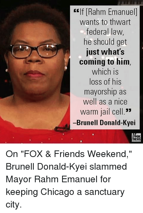 "Chicago, Friends, and Jail: self Rahm Emanuel  wants to thwart  federal law  he should get  just what's  coming to him,  which is  loss of his  mayorship as  well as a nice  Warm jail cell.""  -Brunell Donald-Kyei On ""FOX & Friends Weekend,"" Brunell Donald-Kyei slammed Mayor Rahm Emanuel for keeping Chicago a sanctuary city."