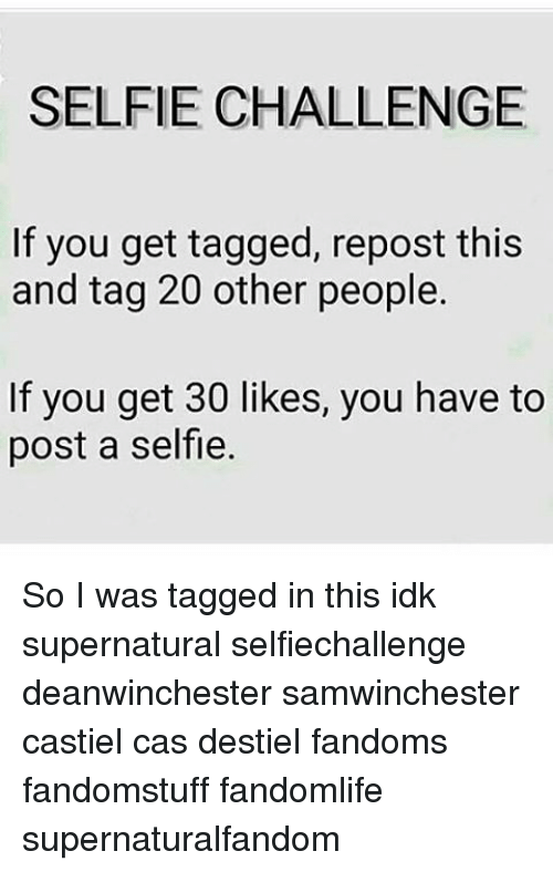 Memes, 🤖, and Cas: SELFIE CHALLENGE  If you get tagged, repost this  and tag 20 other people.  If you get 30 likes, you have to  post a selfie. So I was tagged in this idk supernatural selfiechallenge deanwinchester samwinchester castiel cas destiel fandoms fandomstuff fandomlife supernaturalfandom
