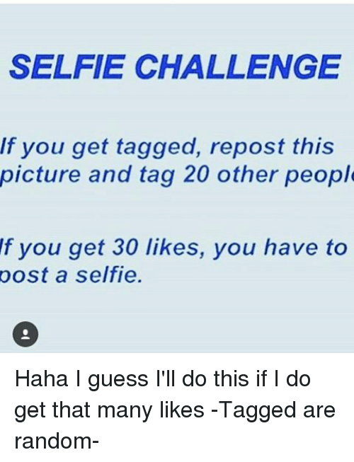 Memes, 🤖, and Random: SELFIE CHALLENGE  If you get tagged, repost this  picture and tag 20 other people  f you get 30 likes, you have to  post a selfie. Haha I guess I'll do this if I do get that many likes -Tagged are random-