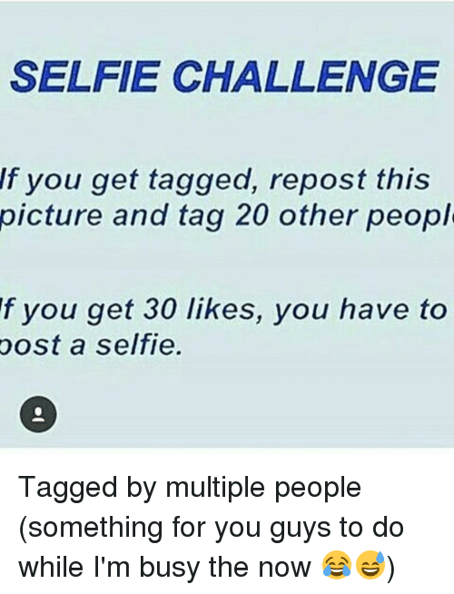 Memes, 🤖, and Post: SELFIE CHALLENGE  If you get tagged, repost this  picture and tag 20 other peopl  f you get 30 likes, you have to  post a selfie. Tagged by multiple people (something for you guys to do while I'm busy the now 😂😅)
