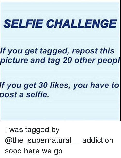 Memes, 🤖, and Repost: SELFIE CHALLENGE  If you get tagged, repost this  picture and tag 20 other peop  f you get 30 likes, you have to  post a selfie. I was tagged by @the_supernatural__ addiction sooo here we go