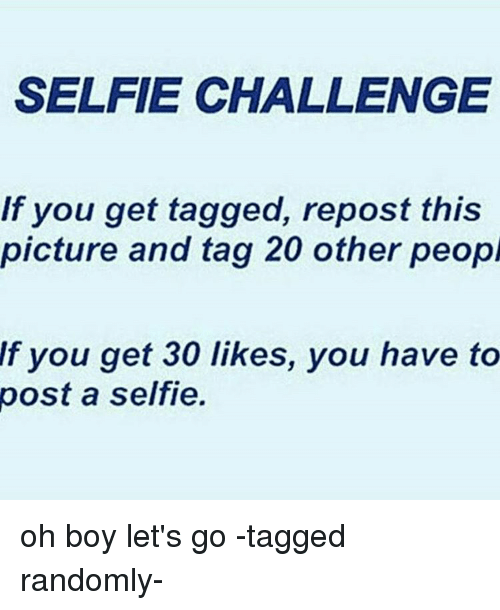 Memes, 🤖, and Repost: SELFIE CHALLENGE  If you get tagged, repost this  picture and tag 20 other peopl  If you get 30 likes, you have to  post a selfie. oh boy let's go -tagged randomly-