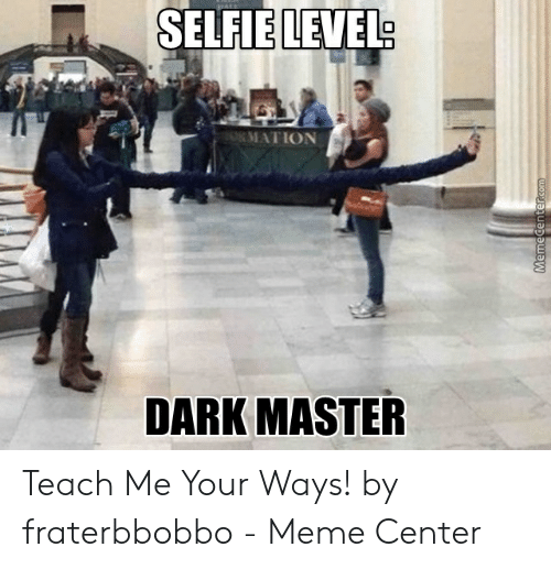 Fraterbbobbo: SELFIE LEVEL  0  DARK MASTER Teach Me Your Ways! by fraterbbobbo - Meme Center