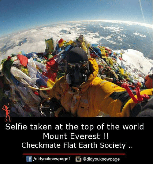Memes, Selfie, and Taken: Selfie taken at the top of the world  Mount Everest!!  Checkmate Flat Earth Society..  f/didyouknowpagel @didyouknowpage