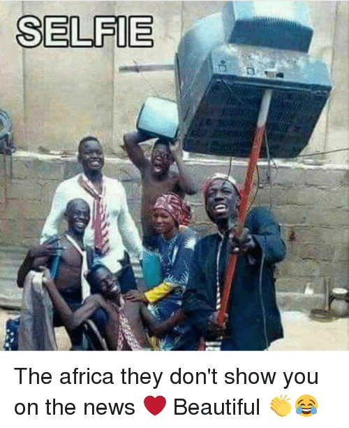 Africa, Memes, and 🤖: SELFIE The africa they don't show you on the news ❤️ Beautiful 👏😂
