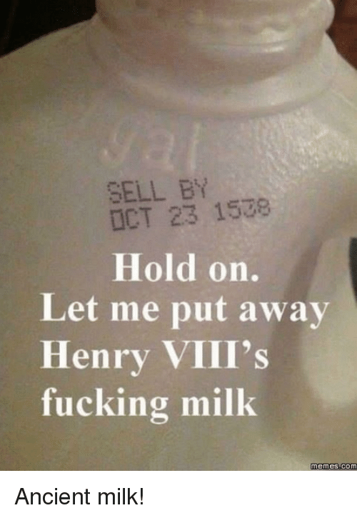 Dank, 🤖, and Milk: SELL BY  OCT 23 1538  Hold on.  Let me put away  Henry VIII's  fucking milk Ancient milk!