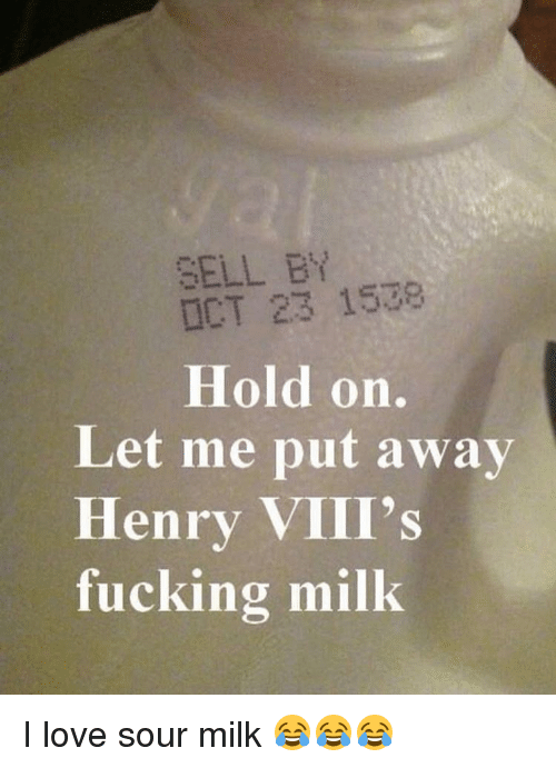 Classical Art, Henry VIII, and Milk: SELL BY  OCT 23 1578  Hold on.  Let me put away  Henry VIII's  fucking milk. I love sour milk 😂😂😂