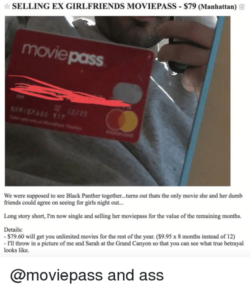 the grand canyon: SELLING EX GIRLFRIENDS MOVIEPASS-$79 (Manhattan)  movi  pass  We were supposed to see Black Panther together...turns out thats the only movie she and her dumb  friends could agree on seeing for girls night out...  Long story short, I'm now single and selling her moviepass for the value of the remaining months.  Details:  $79.60 will get you unlimited movies for the rest of the year. ($9.95 x 8 months instead of 12)  I'll throw in a picture of me and Sarah at the Grand Canyon so that you can see what true betrayal  looks like. @moviepass and ass