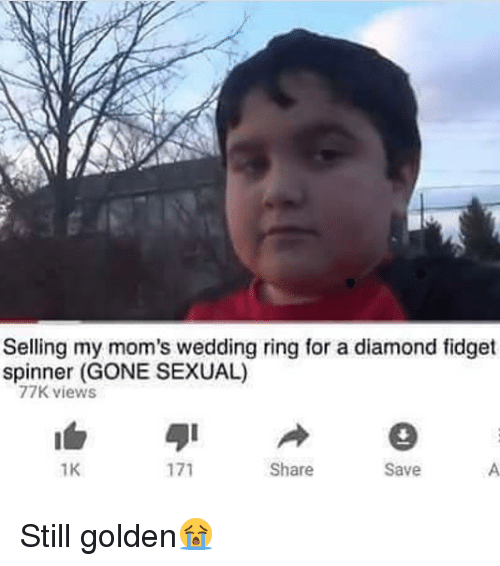 Sexualitys: Selling my mom's wedding ring for a diamond fidget  spinner (GONE SEXUAL)  77K views  1K  Share  Save Still golden😭
