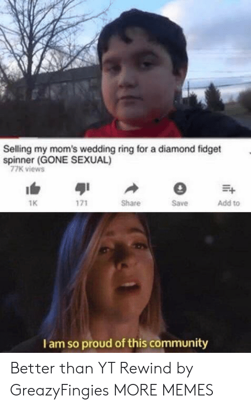 wedding ring: Selling my mom's wedding ring for a diamond fidget  spinner (GONE SEXUAL)  77K views  1K  Share  Save  Add to  I am so proud of this community Better than YT Rewind by GreazyFingies MORE MEMES