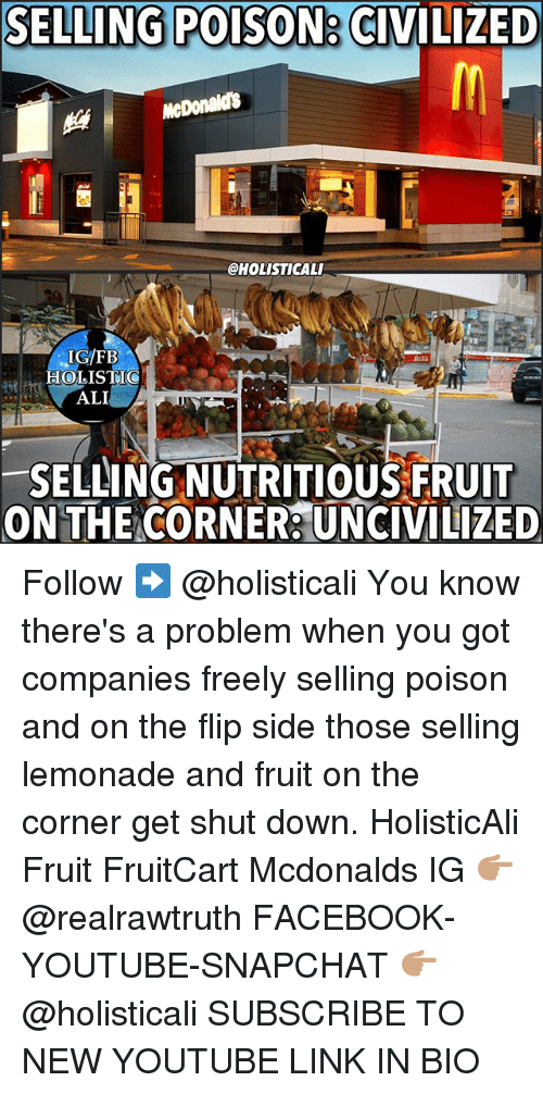 Ali, Facebook, and McDonalds: SELLING POISON CIVILIZED  McDonalds  CHOLISTICALI  IG FB  HOLISTIC  ALI  SELLING NUTRITIOUS FRUIT  ON THE CORNER: UNCIVILIZED Follow ➡️ @holisticali You know there's a problem when you got companies freely selling poison and on the flip side those selling lemonade and fruit on the corner get shut down. HolisticAli Fruit FruitCart Mcdonalds IG 👉🏽 @realrawtruth FACEBOOK-YOUTUBE-SNAPCHAT 👉🏽 @holisticali SUBSCRIBE TO NEW YOUTUBE LINK IN BIO