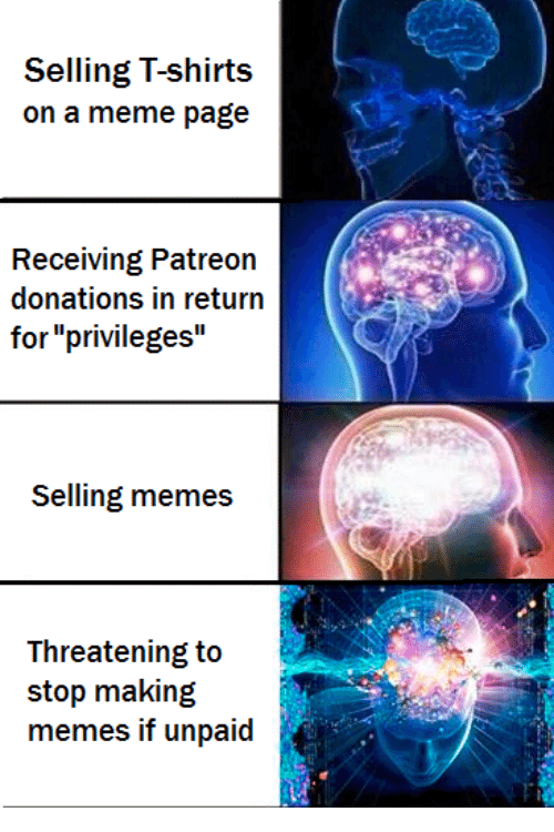 "Meme, Memes, and Non Existent Existentialist: Selling T-shirts  on a meme page  Receiving Patreon  donations in return  for ""privileges  Selling memes  Threatening to  stop making  memes if unpaid"