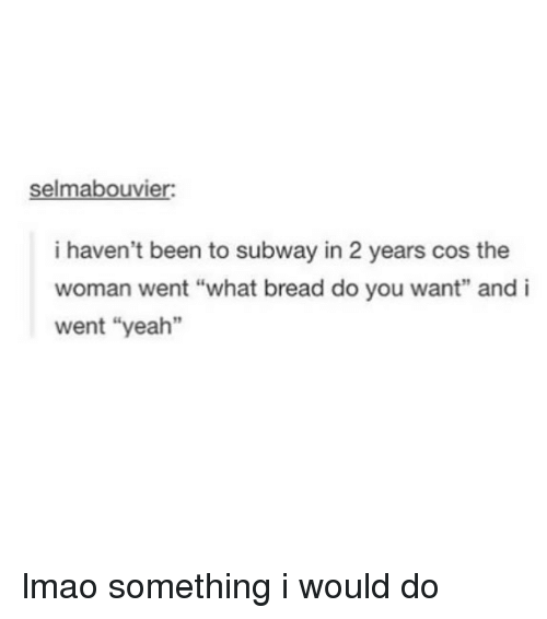 """Lmao, Subway, and Tumblr: selmabouvier  i haven't been to subway in 2 years cos the  woman went """"what bread do you want"""" and i  went """"yeah"""" lmao something i would do"""